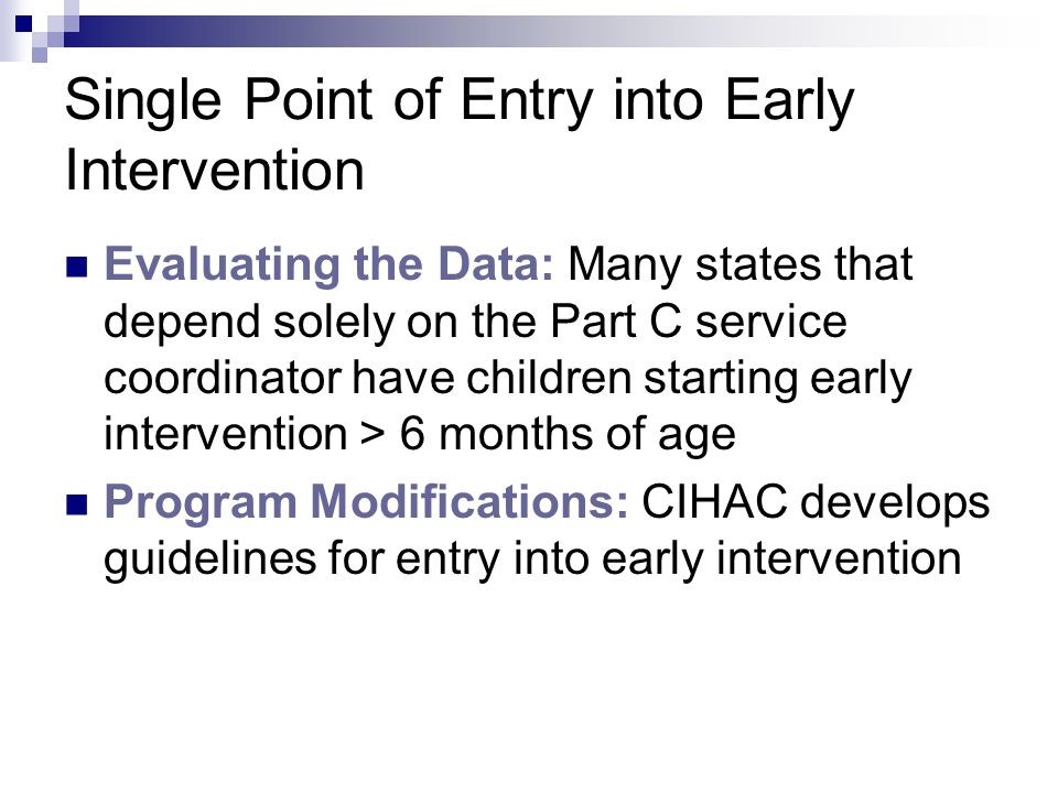 Single Point of Entry into Early Intervention Evaluating the Data: Many states that depend solely on the Part C service coordinator have children starting early intervention > 6 months of age Program Modifications: CIHAC develops guidelines for entry into early intervention