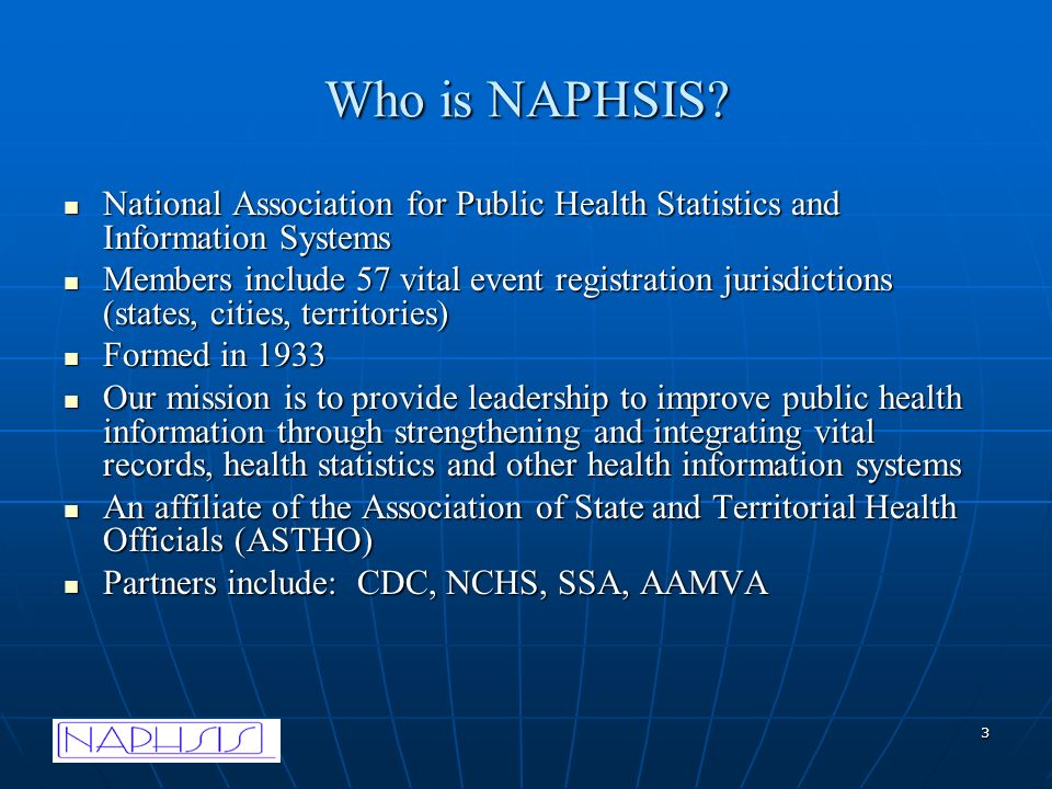 3 Who is NAPHSIS? National Association for Public Health Statistics and Information Systems National Association for Public Health Statistics and Info