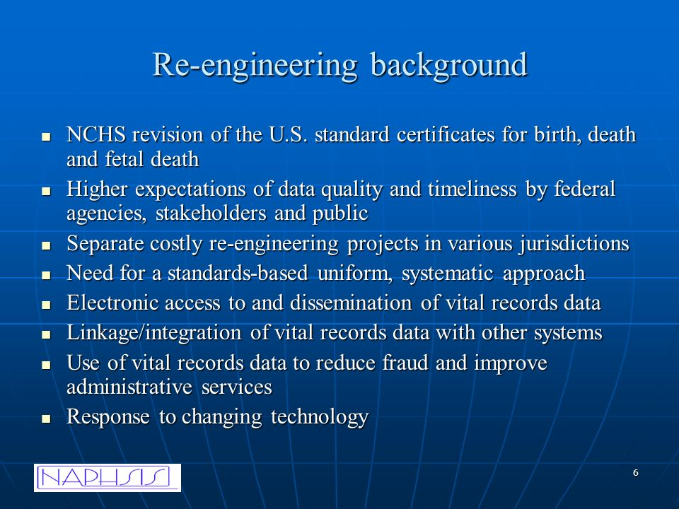 6 Re-engineering background NCHS revision of the U.S. standard certificates for birth, death and fetal death NCHS revision of the U.S. standard certif