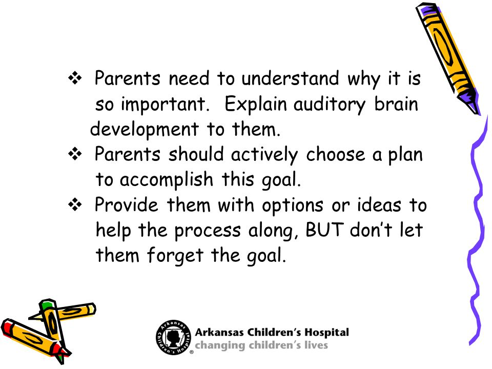Parents need to understand why it is so important. Explain auditory brain development to them. Parents should actively choose a plan to accomplish thi