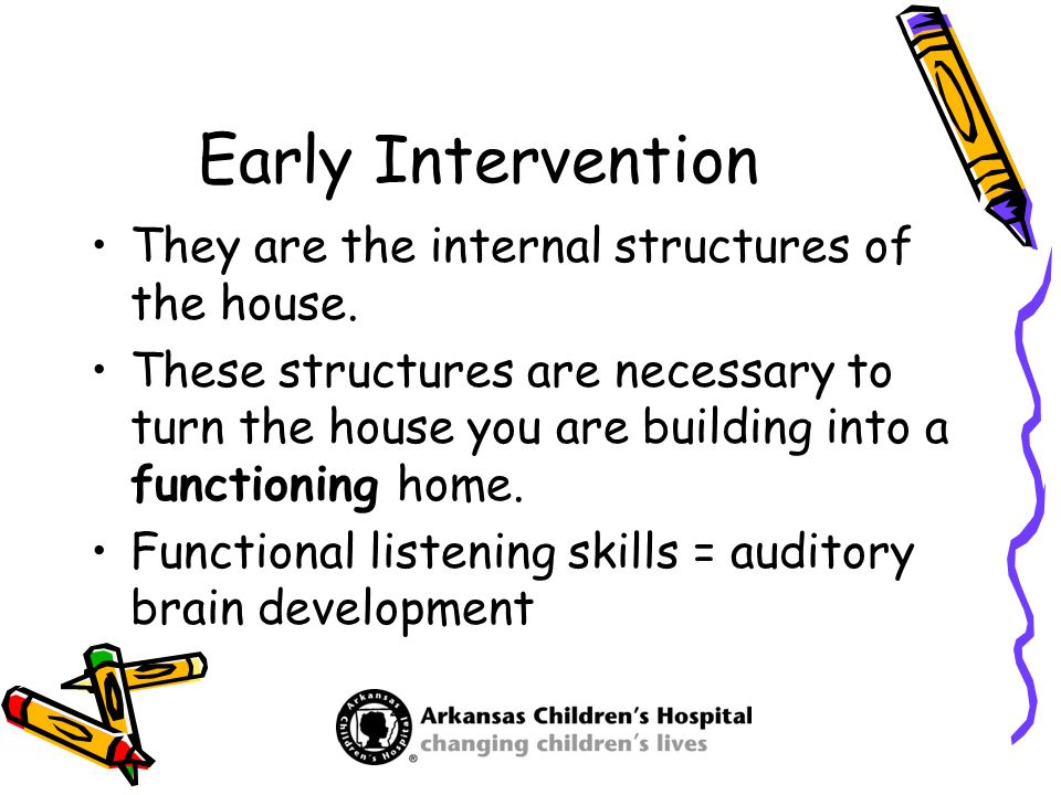 Early Intervention They are the internal structures of the house. These structures are necessary to turn the house you are building into a functioning