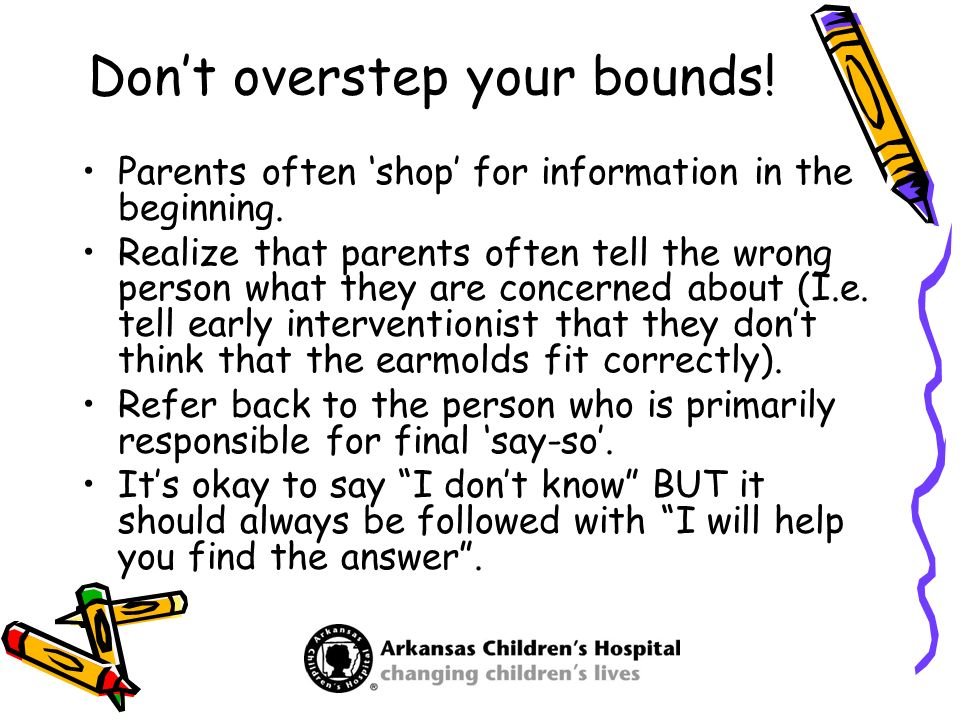 Dont overstep your bounds! Parents often shop for information in the beginning. Realize that parents often tell the wrong person what they are concern