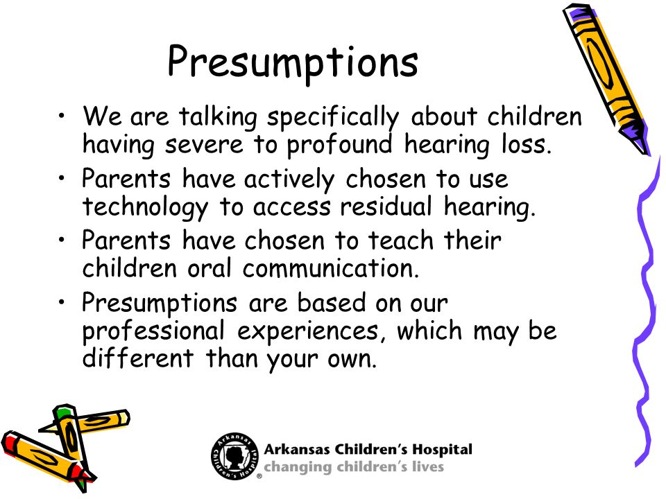 Presumptions We are talking specifically about children having severe to profound hearing loss. Parents have actively chosen to use technology to acce