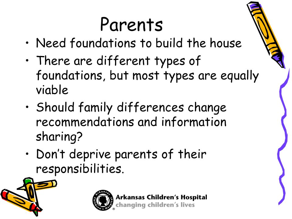 Parents Need foundations to build the house There are different types of foundations, but most types are equally viable Should family differences chan