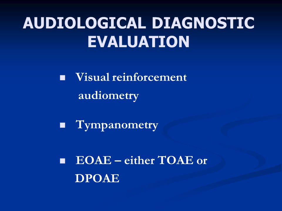 AUDIOLOGICAL DIAGNOSTIC EVALUATION Visual reinforcement audiometry Tympanometry EOAE – either TOAE or DPOAE