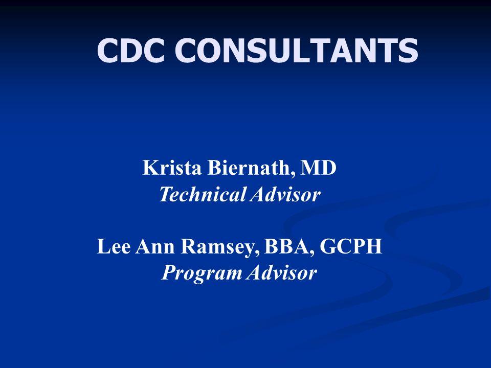 CDC CONSULTANTS Krista Biernath, MD Technical Advisor Lee Ann Ramsey, BBA, GCPH Program Advisor