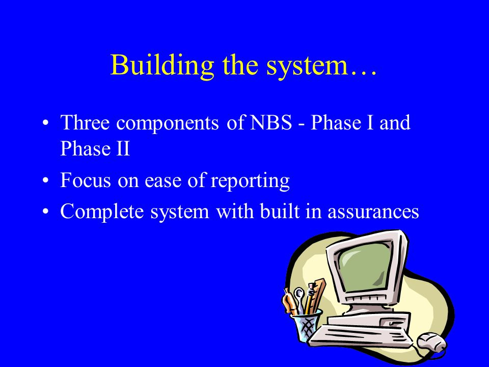 Building the system… Three components of NBS - Phase I and Phase II Focus on ease of reporting Complete system with built in assurances