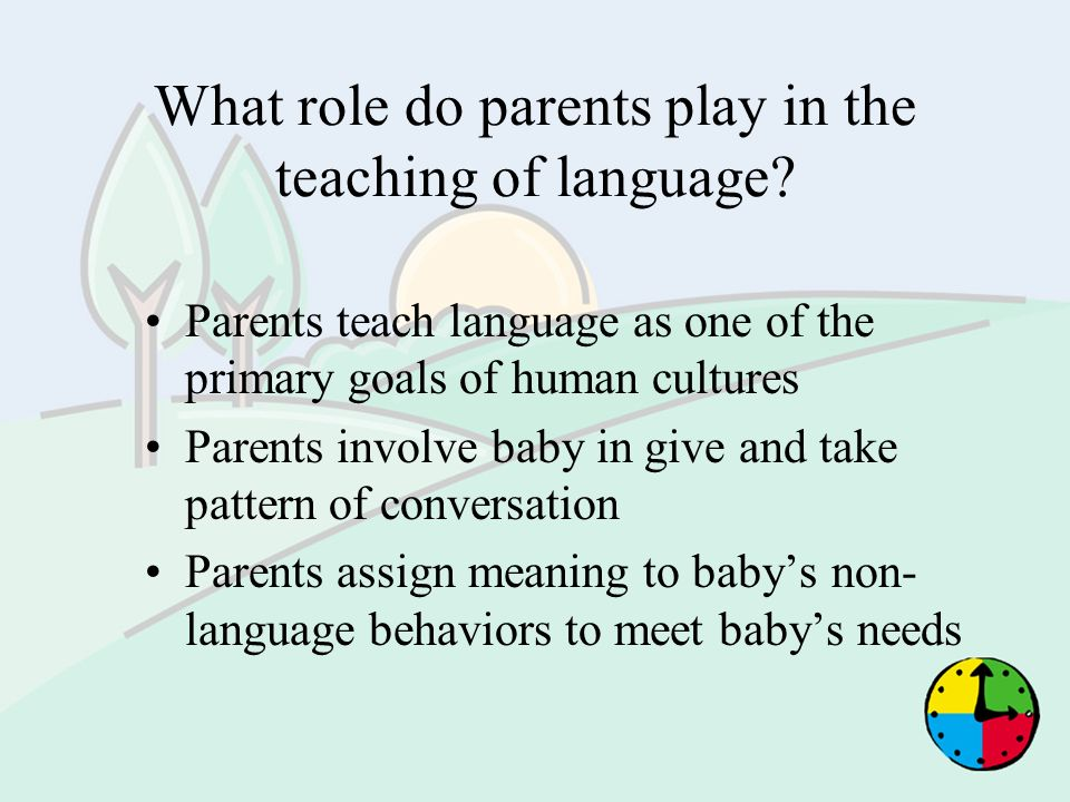What role do parents play in the teaching of language? Parents teach language as one of the primary goals of human cultures Parents involve baby in gi