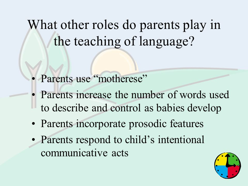 What other roles do parents play in the teaching of language? Parents use motherese Parents increase the number of words used to describe and control