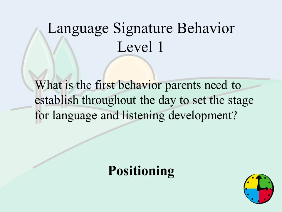Language Signature Behavior Level 1 What is the first behavior parents need to establish throughout the day to set the stage for language and listenin