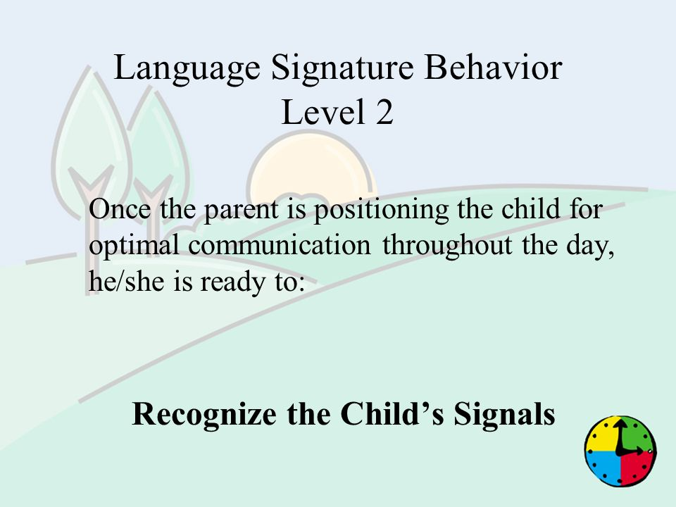 Language Signature Behavior Level 2 Once the parent is positioning the child for optimal communication throughout the day, he/she is ready to: Recogni