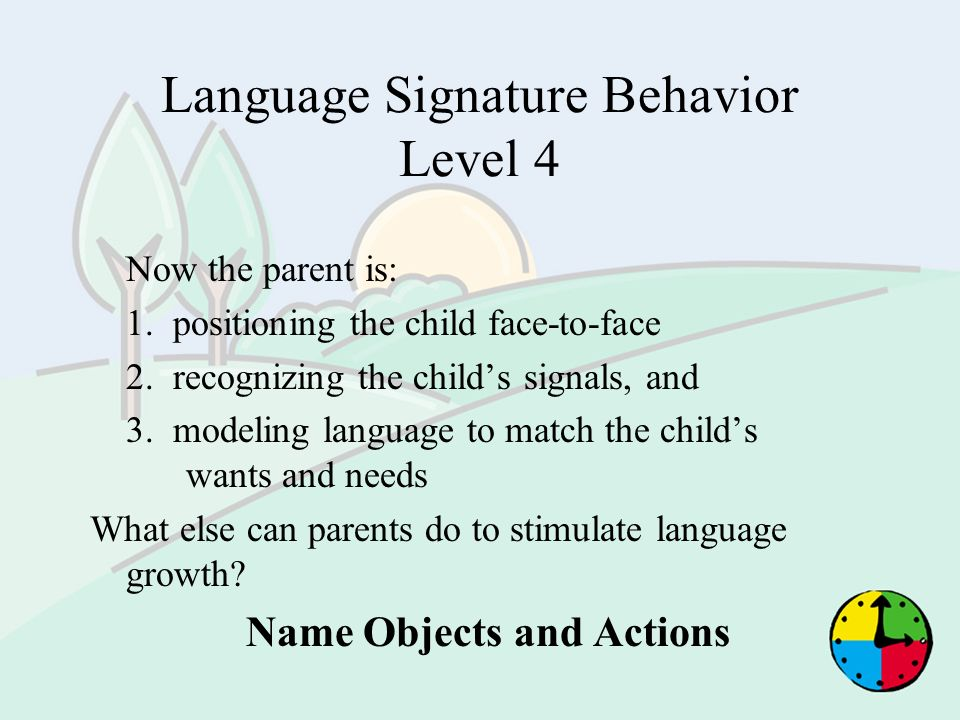 Language Signature Behavior Level 4 Now the parent is: 1. positioning the child face-to-face 2. recognizing the childs signals, and 3. modeling langua
