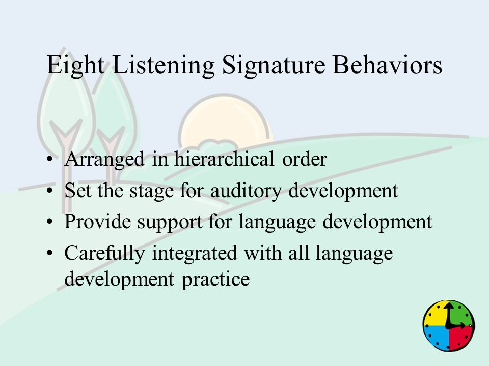Eight Listening Signature Behaviors Arranged in hierarchical order Set the stage for auditory development Provide support for language development Car