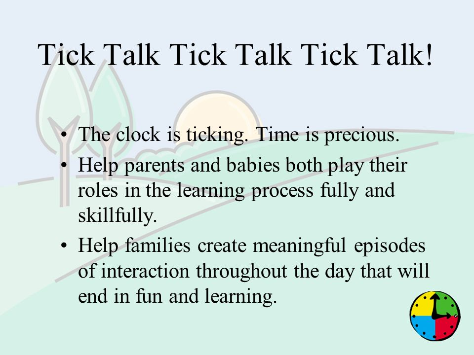 Tick Talk Tick Talk Tick Talk! The clock is ticking. Time is precious. Help parents and babies both play their roles in the learning process fully and