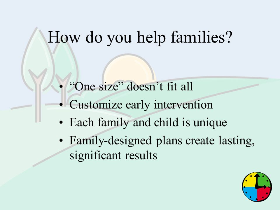 How do you help families? One size doesnt fit all Customize early intervention Each family and child is unique Family-designed plans create lasting, s