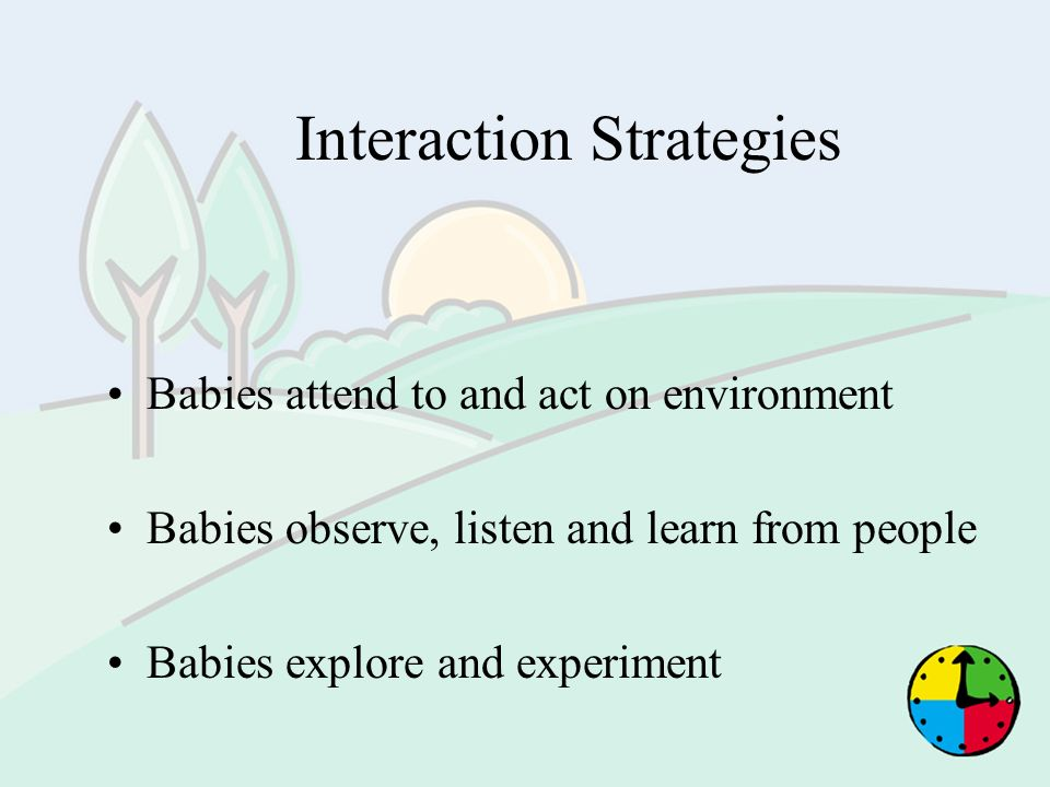 Interaction Strategies Babies attend to and act on environment Babies observe, listen and learn from people Babies explore and experiment