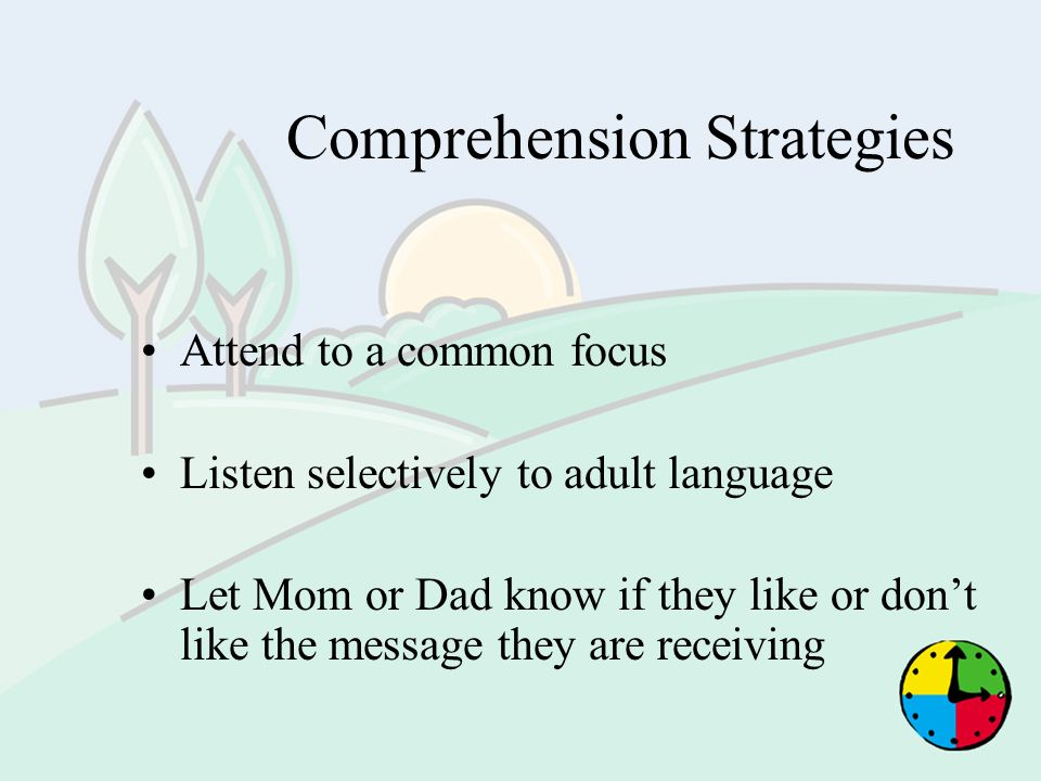Comprehension Strategies Attend to a common focus Listen selectively to adult language Let Mom or Dad know if they like or dont like the message they