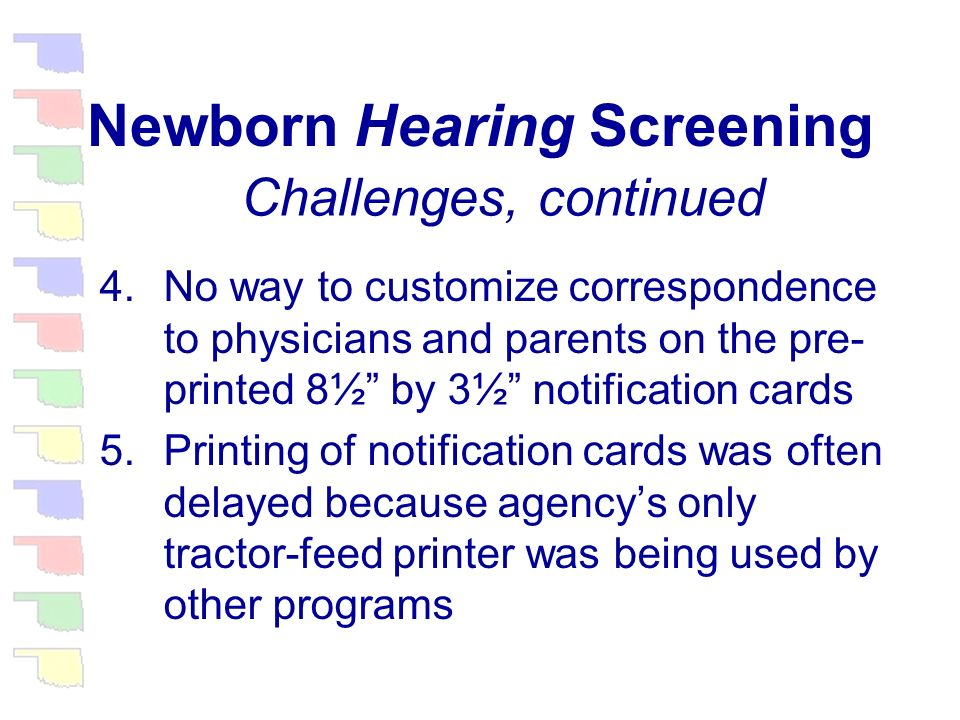 Newborn Hearing Screening 1.Coding 50,000 forms a year was tine consuming and tedious for staff 2.Because hearing data was not yet in the system, follow-up didnt begin until the baby was over 3 months old 3.Information about the infants health care provider was often outdated, inaccurate, or missing Challenges