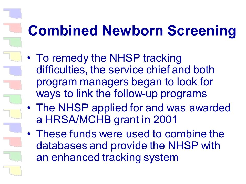 Combined Newborn Screening The NHSP and the NMDSP were placed under the same service chief in 1998 The NHSP was now collecting physiologic hearing results, but because of its tracking system, was unable to correspond with parents and physicians in a timely manner