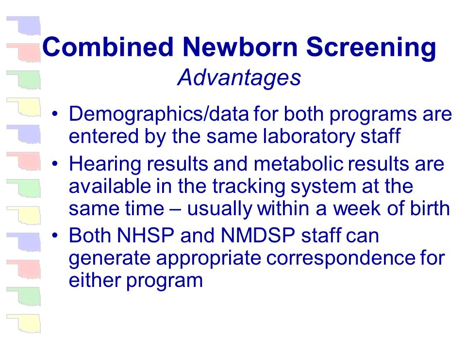 Combined Newborn Screening Advantages Hospital staff complete only one form to supply demographics for both hearing and metabolic disorder screening Education of hospital staff is simplified since personnel from either program can provide the appropriate training