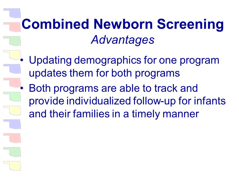 Combined Newborn Screening Advantages Appropriately credentialed providers obtain both hearing and metabolic results through the same voice response system Current program statistics by disorder, hospital, county of birth, etc.