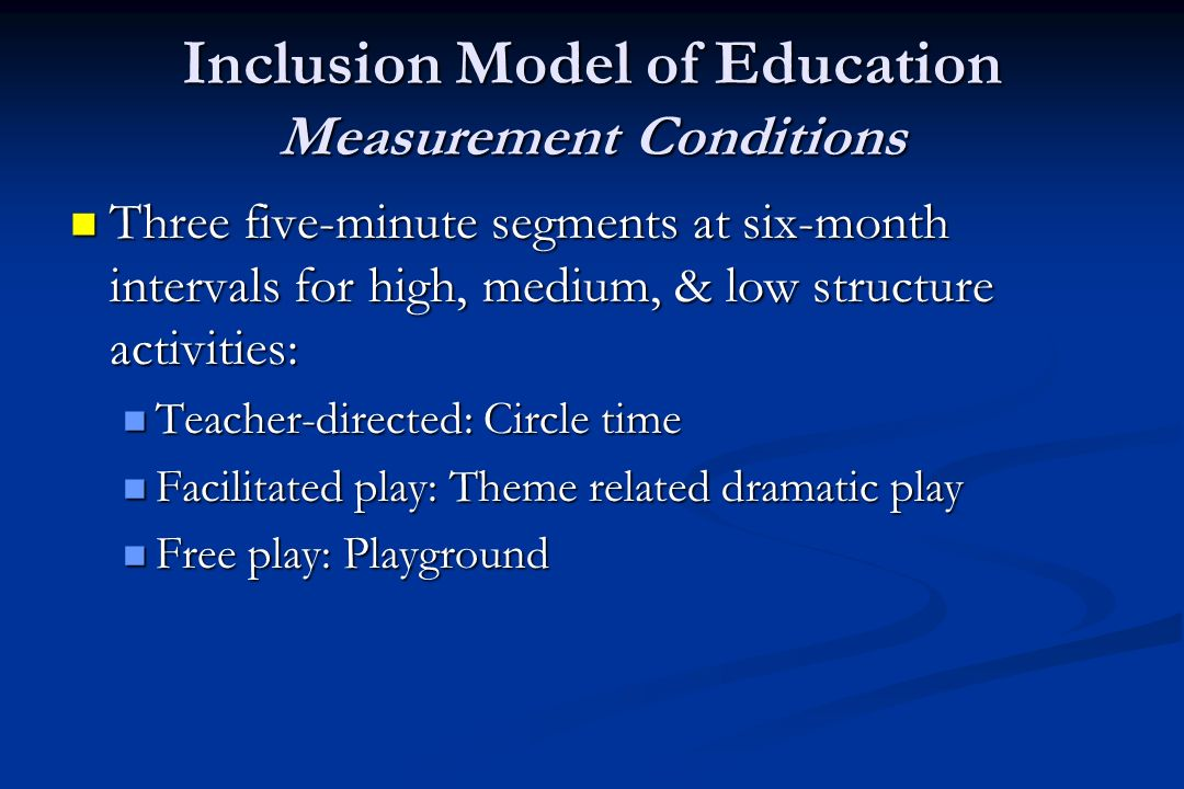 Inclusion Model of Education Measurement Conditions Three five-minute segments at six-month intervals for high, medium, & low structure activities: Three five-minute segments at six-month intervals for high, medium, & low structure activities: Teacher-directed: Circle time Teacher-directed: Circle time Facilitated play: Theme related dramatic play Facilitated play: Theme related dramatic play Free play: Playground Free play: Playground