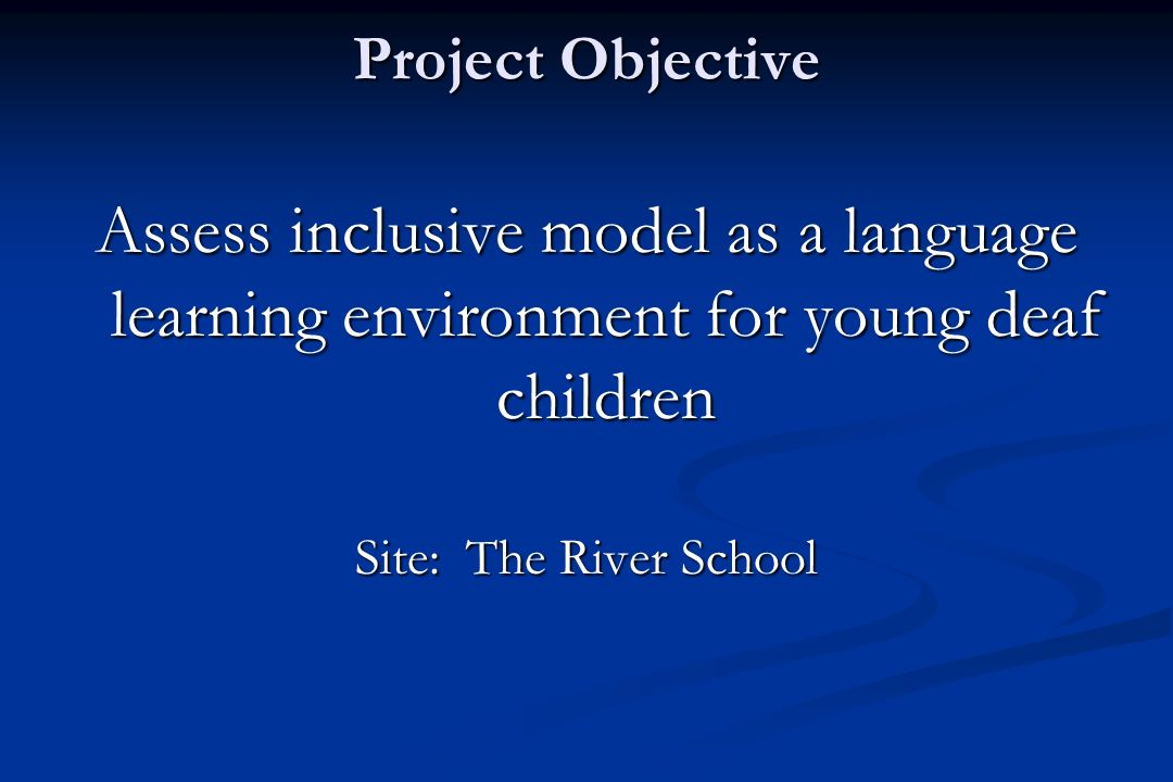 Project Objective Assess inclusive model as a language learning environment for young deaf children Site: The River School