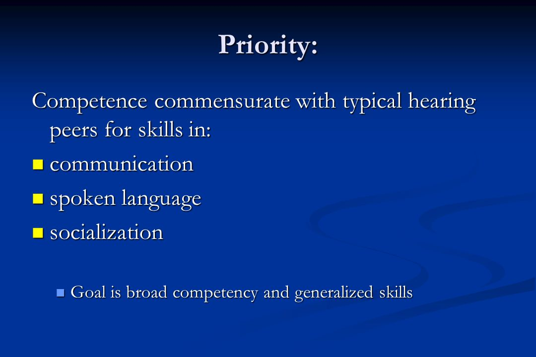 Priority: Competence commensurate with typical hearing peers for skills in: communication communication spoken language spoken language socialization socialization Goal is broad competency and generalized skills Goal is broad competency and generalized skills