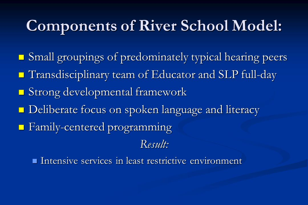 Components of River School Model: Small groupings of predominately typical hearing peers Small groupings of predominately typical hearing peers Transdisciplinary team of Educator and SLP full-day Transdisciplinary team of Educator and SLP full-day Strong developmental framework Strong developmental framework Deliberate focus on spoken language and literacy Deliberate focus on spoken language and literacy Family-centered programming Family-centered programmingResult: Intensive services in least restrictive environment Intensive services in least restrictive environment
