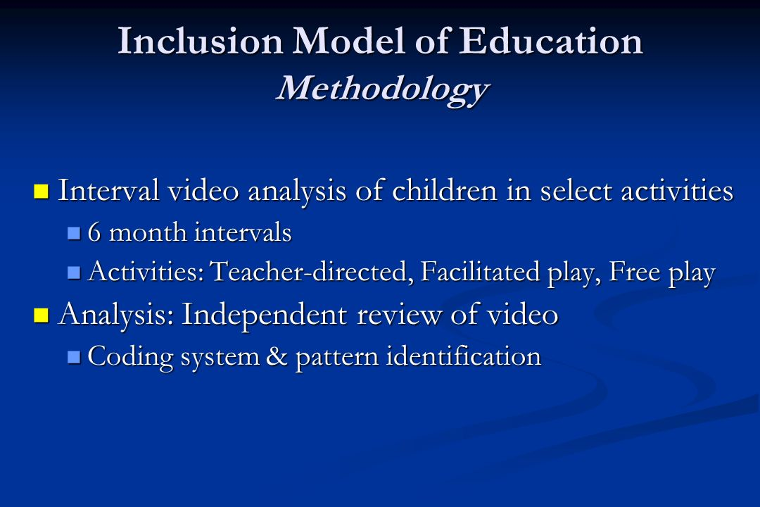 Inclusion Model of Education Methodology Interval video analysis of children in select activities Interval video analysis of children in select activities 6 month intervals 6 month intervals Activities: Teacher-directed, Facilitated play, Free play Activities: Teacher-directed, Facilitated play, Free play Analysis: Independent review of video Analysis: Independent review of video Coding system & pattern identification Coding system & pattern identification