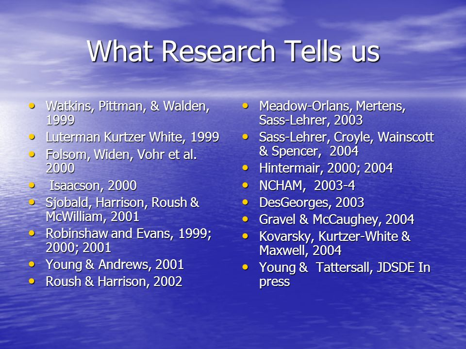 What Research Tells us Watkins, Pittman, & Walden, 1999 Watkins, Pittman, & Walden, 1999 Luterman Kurtzer White, 1999 Luterman Kurtzer White, 1999 Folsom, Widen, Vohr et al.
