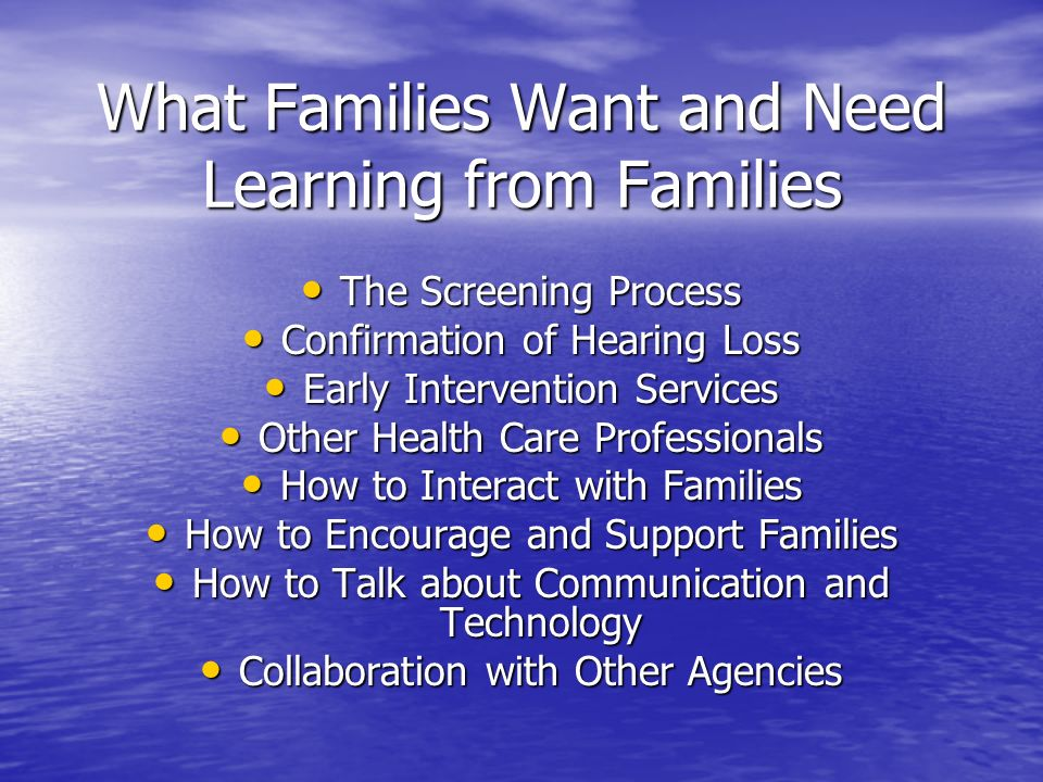 What Families Want and Need Learning from Families The Screening Process The Screening Process Confirmation of Hearing Loss Confirmation of Hearing Loss Early Intervention Services Early Intervention Services Other Health Care Professionals Other Health Care Professionals How to Interact with Families How to Interact with Families How to Encourage and Support Families How to Encourage and Support Families How to Talk about Communication and Technology How to Talk about Communication and Technology Collaboration with Other Agencies Collaboration with Other Agencies