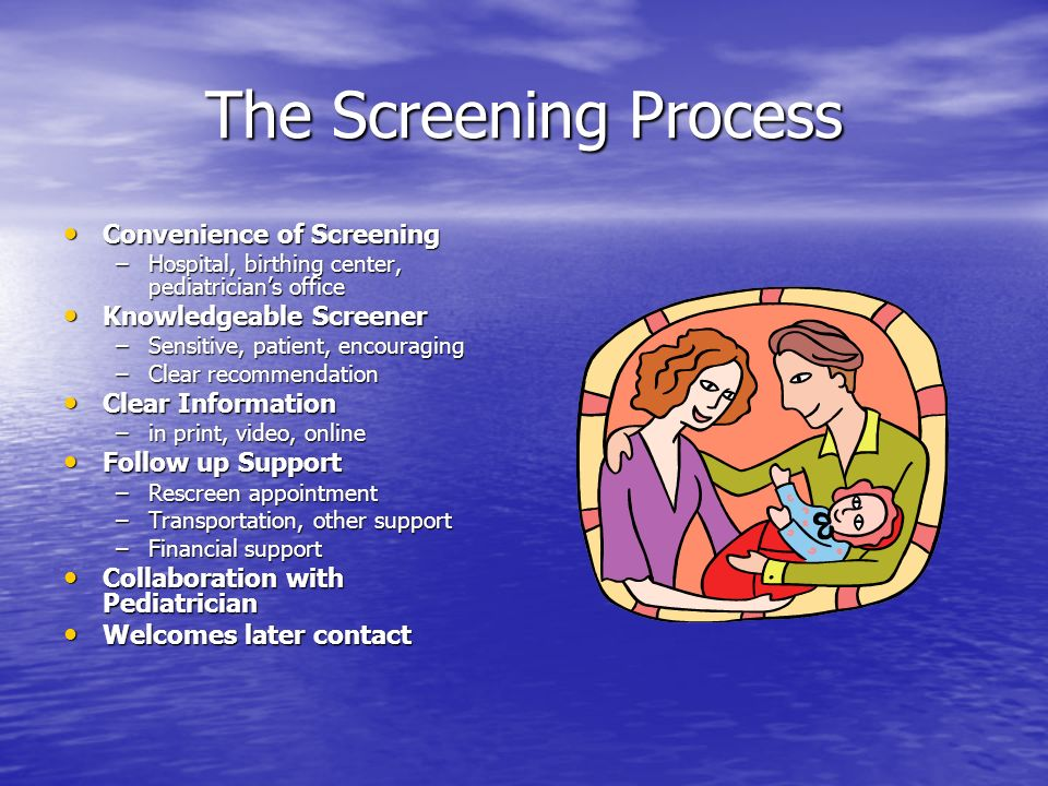 The Screening Process Convenience of Screening Convenience of Screening –Hospital, birthing center, pediatricians office Knowledgeable Screener Knowledgeable Screener –Sensitive, patient, encouraging –Clear recommendation Clear Information Clear Information –in print, video, online Follow up Support Follow up Support –Rescreen appointment –Transportation, other support –Financial support Collaboration with Pediatrician Collaboration with Pediatrician Welcomes later contact Welcomes later contact