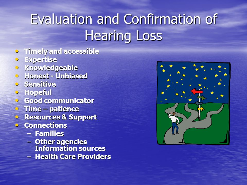 Evaluation and Confirmation of Hearing Loss Timely and accessible Timely and accessible Expertise Expertise Knowledgeable Knowledgeable Honest - Unbiased Honest - Unbiased Sensitive Sensitive Hopeful Hopeful Good communicator Good communicator Time – patience Time – patience Resources & Support Resources & Support Connections Connections –Families –Other agencies Information sources –Health Care Providers