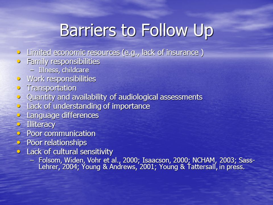 Barriers to Follow Up Limited economic resources (e.g., lack of insurance ) Limited economic resources (e.g., lack of insurance ) Family responsibilities Family responsibilities –Illness, childcare Work responsibilities Work responsibilities Transportation Transportation Quantity and availability of audiological assessments Quantity and availability of audiological assessments Lack of understanding of importance Lack of understanding of importance Language differences Language differences Illiteracy Illiteracy Poor communication Poor communication Poor relationships Poor relationships Lack of cultural sensitivity Lack of cultural sensitivity –Folsom, Widen, Vohr et al., 2000; Isaacson, 2000; NCHAM, 2003; Sass- Lehrer, 2004; Young & Andrews, 2001; Young & Tattersall, in press.