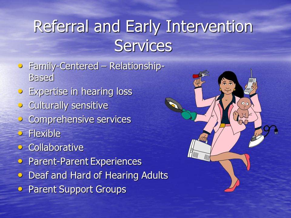Referral and Early Intervention Services Family-Centered – Relationship- Based Family-Centered – Relationship- Based Expertise in hearing loss Expertise in hearing loss Culturally sensitive Culturally sensitive Comprehensive services Comprehensive services Flexible Flexible Collaborative Collaborative Parent-Parent Experiences Parent-Parent Experiences Deaf and Hard of Hearing Adults Deaf and Hard of Hearing Adults Parent Support Groups Parent Support Groups