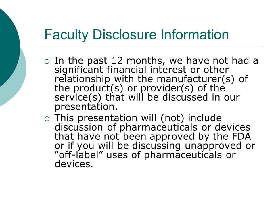 Faculty Disclosure Information In the past 12 months, we have not had a significant financial interest or other relationship with the manufacturer(s)