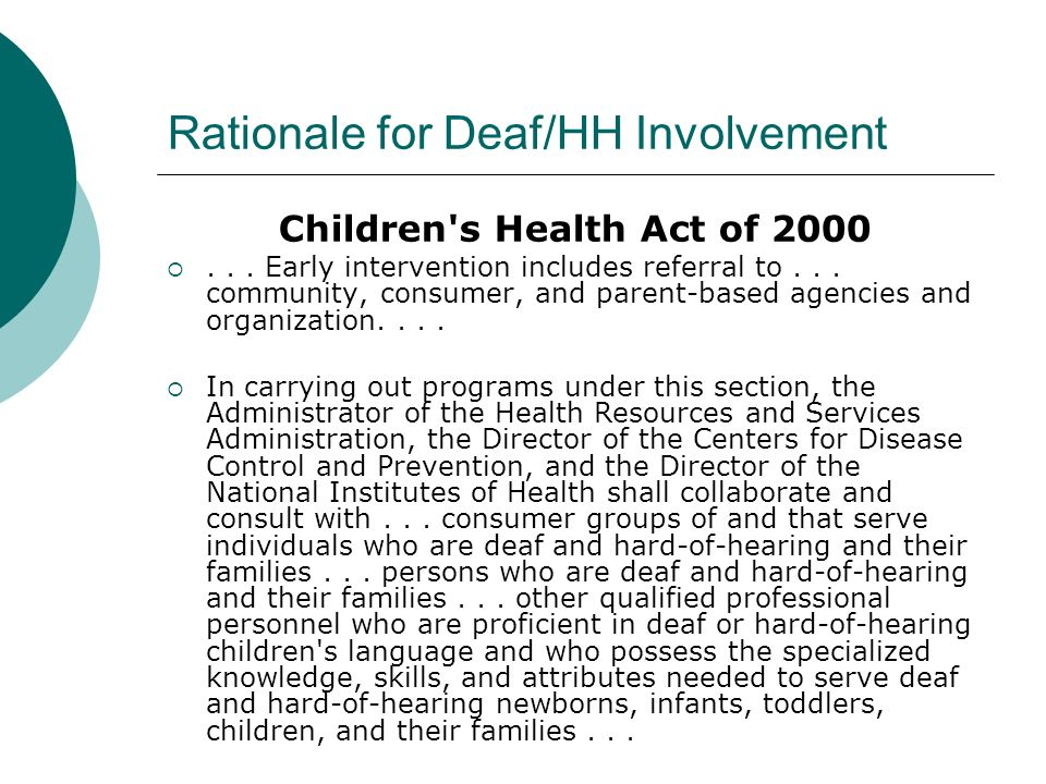 Rationale for Deaf/HH Involvement Children's Health Act of 2000... Early intervention includes referral to... community, consumer, and parent-based ag