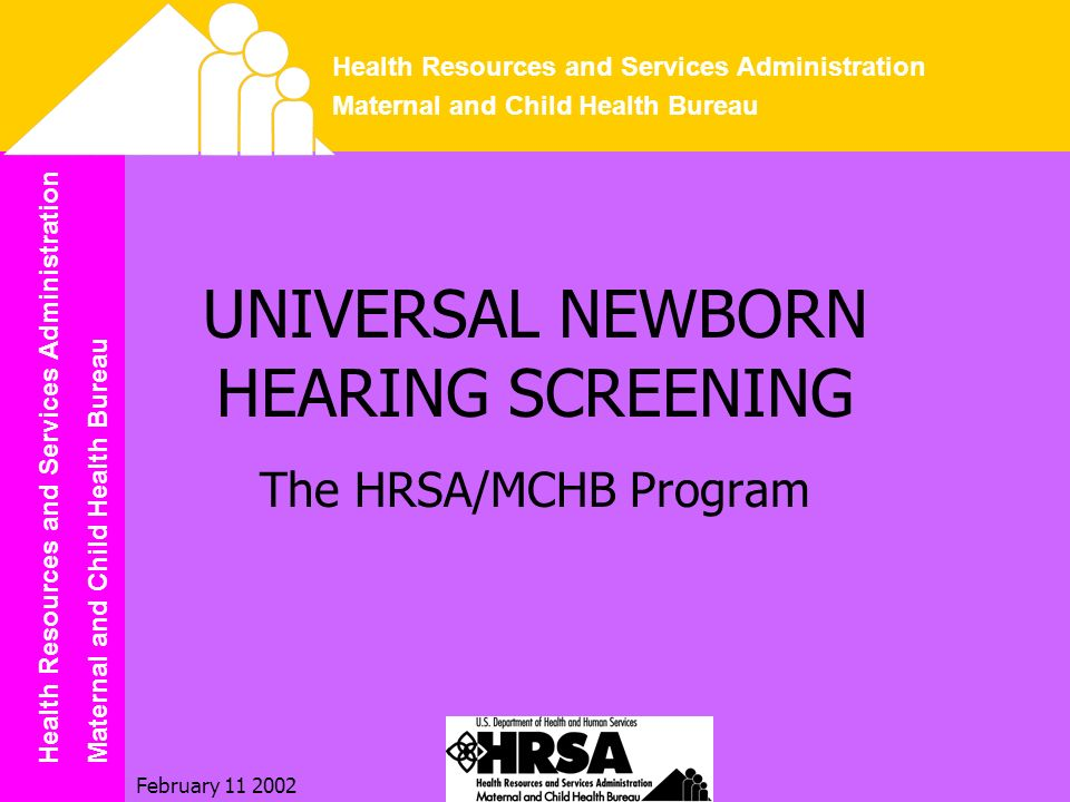 Health Resources and Services Administration Maternal and Child Health Bureau Health Resources and Services Administration Maternal and Child Health Bureau February 11 2002 UNIVERSAL NEWBORN HEARING SCREENING The HRSA/MCHB Program