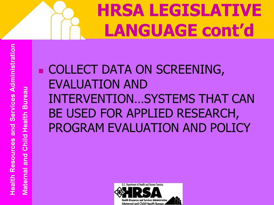 Health Resources and Services Administration Maternal and Child Health Bureau HRSA LEGISLATIVE LANGUAGE contd COLLECT DATA ON SCREENING, EVALUATION AND INTERVENTION…SYSTEMS THAT CAN BE USED FOR APPLIED RESEARCH, PROGRAM EVALUATION AND POLICY