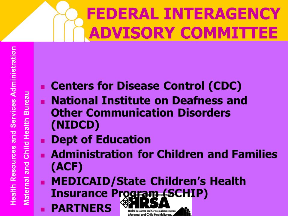 Health Resources and Services Administration Maternal and Child Health Bureau FEDERAL INTERAGENCY ADVISORY COMMITTEE Centers for Disease Control (CDC) National Institute on Deafness and Other Communication Disorders (NIDCD) Dept of Education Administration for Children and Families (ACF) MEDICAID/State Childrens Health Insurance Program (SCHIP) PARTNERS