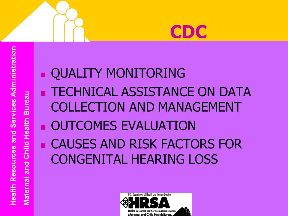 Health Resources and Services Administration Maternal and Child Health Bureau CDC QUALITY MONITORING TECHNICAL ASSISTANCE ON DATA COLLECTION AND MANAGEMENT OUTCOMES EVALUATION CAUSES AND RISK FACTORS FOR CONGENITAL HEARING LOSS