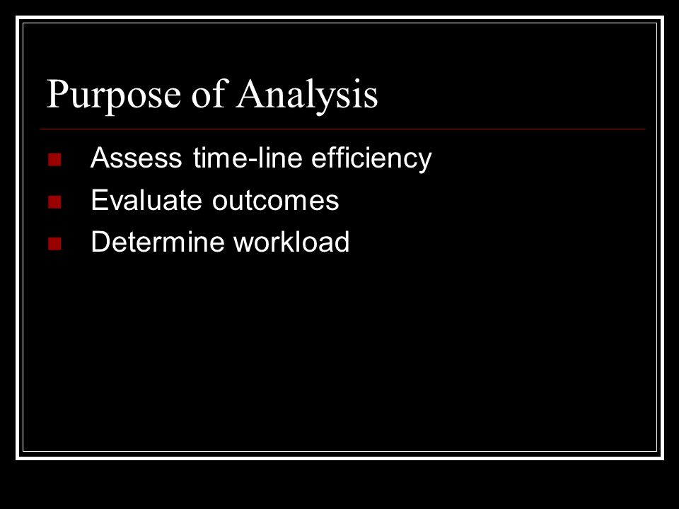 Purpose of Analysis Assess time-line efficiency Evaluate outcomes Determine workload