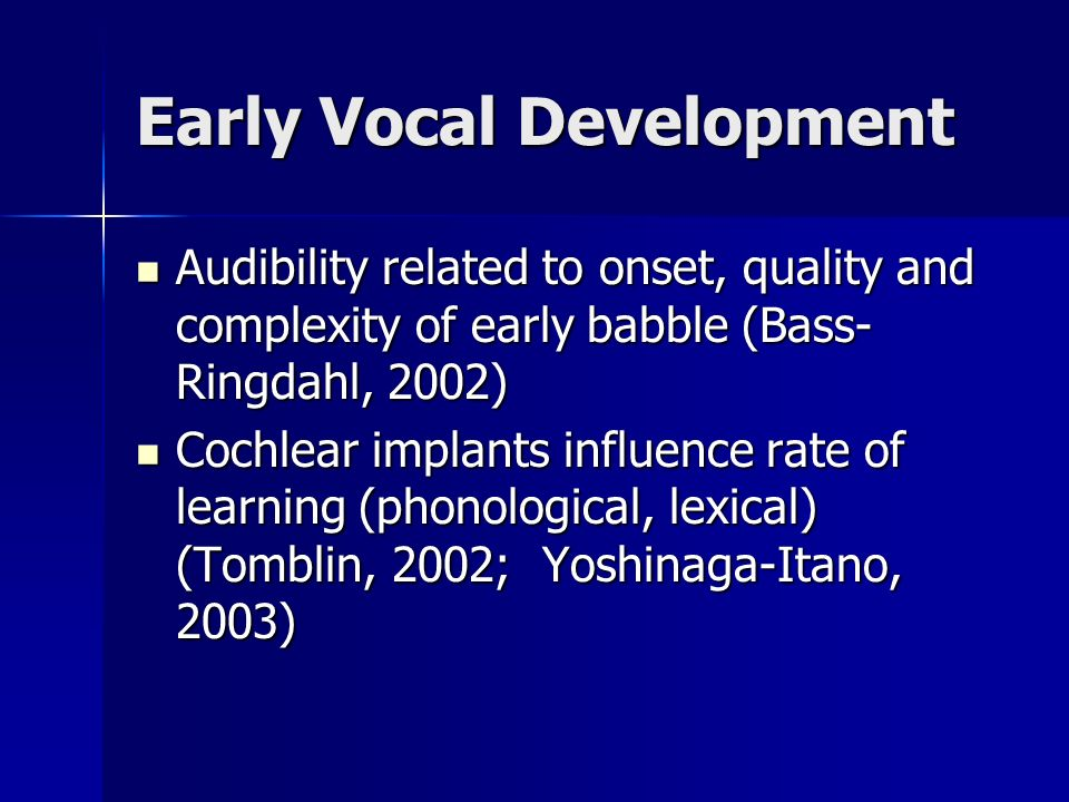 Early Vocal Development Audibility related to onset, quality and complexity of early babble (Bass- Ringdahl, 2002) Audibility related to onset, quality and complexity of early babble (Bass- Ringdahl, 2002) Cochlear implants influence rate of learning (phonological, lexical) (Tomblin, 2002; Yoshinaga-Itano, 2003) Cochlear implants influence rate of learning (phonological, lexical) (Tomblin, 2002; Yoshinaga-Itano, 2003)