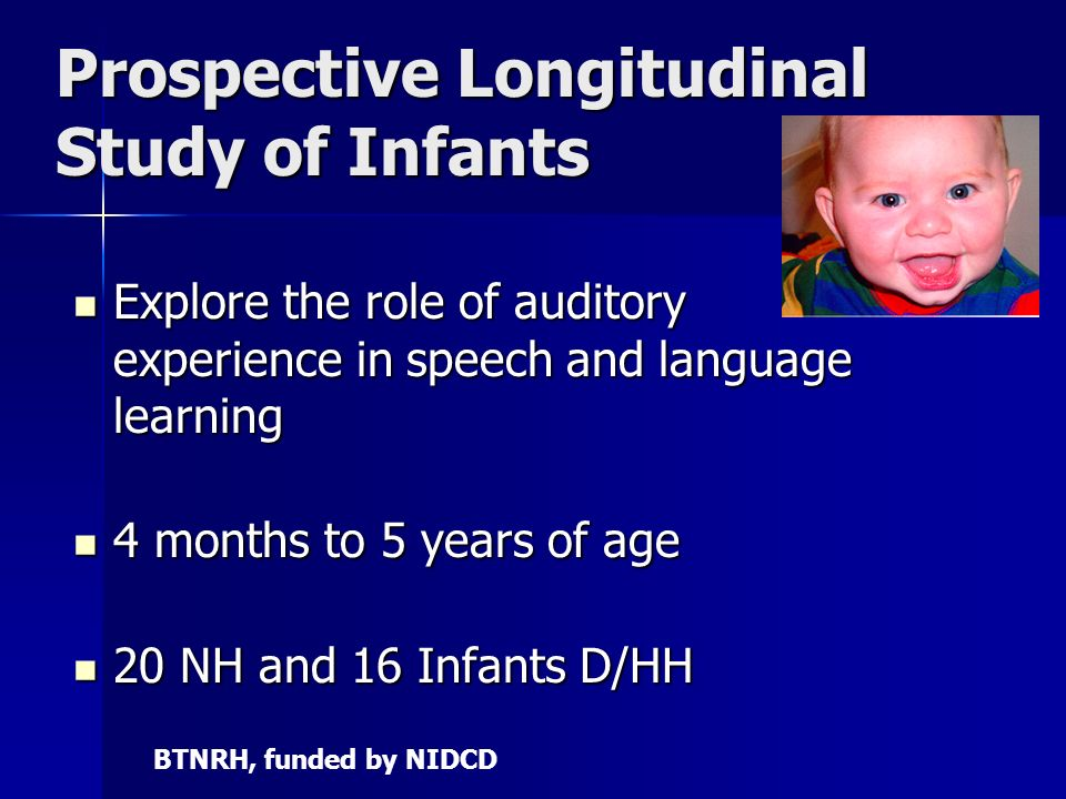 Prospective Longitudinal Study of Infants Explore the role of auditory experience in speech and language learning Explore the role of auditory experience in speech and language learning 4 months to 5 years of age 4 months to 5 years of age 20 NH and 16 Infants D/HH 20 NH and 16 Infants D/HH BTNRH, funded by NIDCD