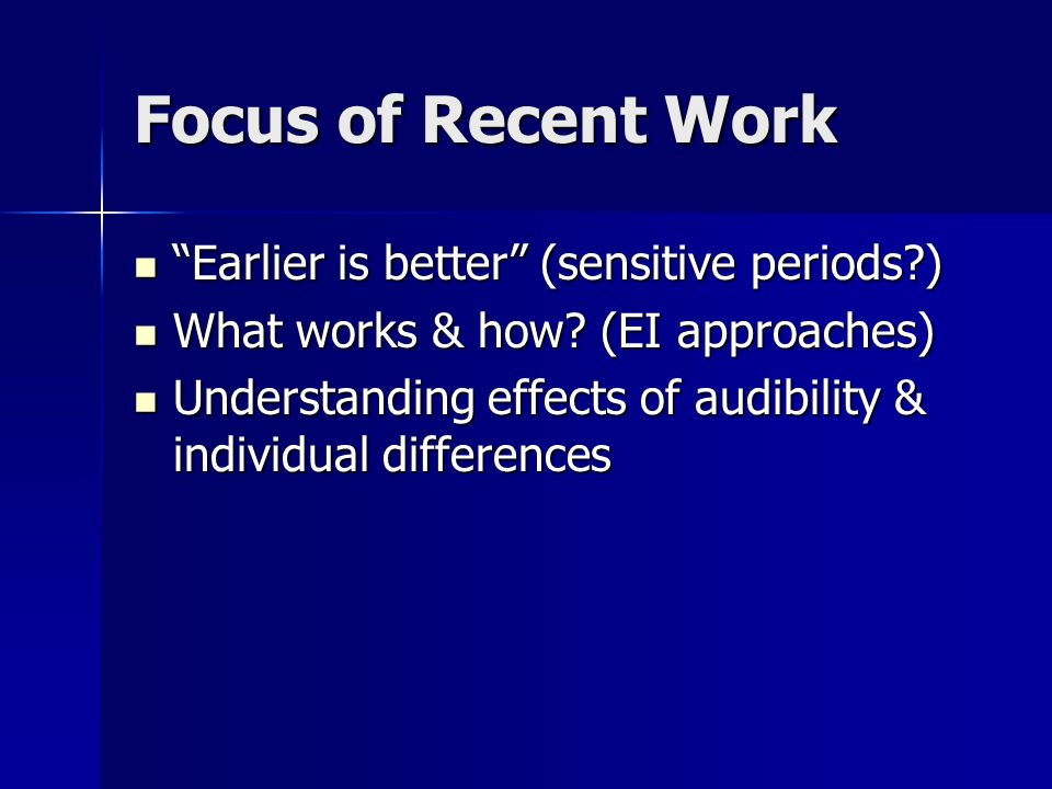 Focus of Recent Work Earlier is better (sensitive periods?) Earlier is better (sensitive periods?) What works & how? (EI approaches) What works & how?