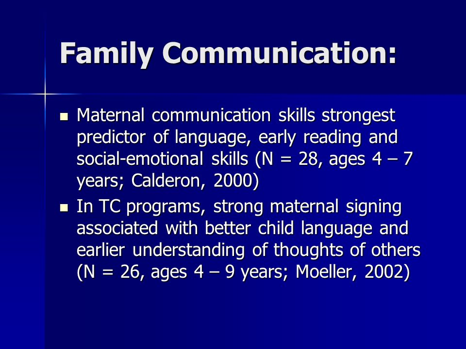 Family Communication: Maternal communication skills strongest predictor of language, early reading and social-emotional skills (N = 28, ages 4 – 7 years; Calderon, 2000) Maternal communication skills strongest predictor of language, early reading and social-emotional skills (N = 28, ages 4 – 7 years; Calderon, 2000) In TC programs, strong maternal signing associated with better child language and earlier understanding of thoughts of others (N = 26, ages 4 – 9 years; Moeller, 2002) In TC programs, strong maternal signing associated with better child language and earlier understanding of thoughts of others (N = 26, ages 4 – 9 years; Moeller, 2002)
