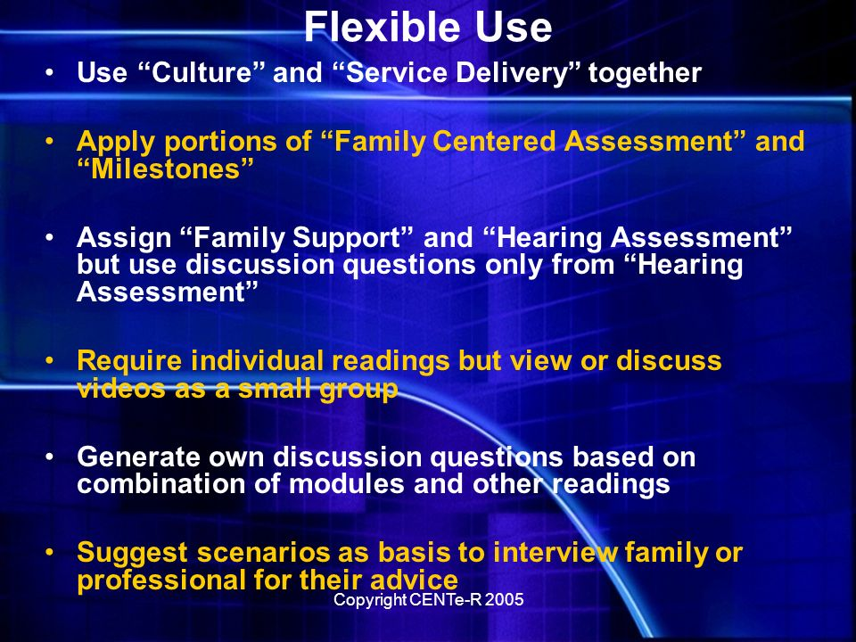 Copyright CENTe-R 2005 Curriculum Design contd For multiple modules instructors can choose to: –Assign all or portions of modules –Synthesize different topics from multiple modules Review EI services in varying contexts –Designate different modules for different groups –Use one scenario discussion question for students to integrate content from multiple modules –Compare/contrast strategies in different video clips –Utilize discussion forum for sharing self discovery –Require evaluation of information from multiple links –Apply Webliographies to broader research tasks
