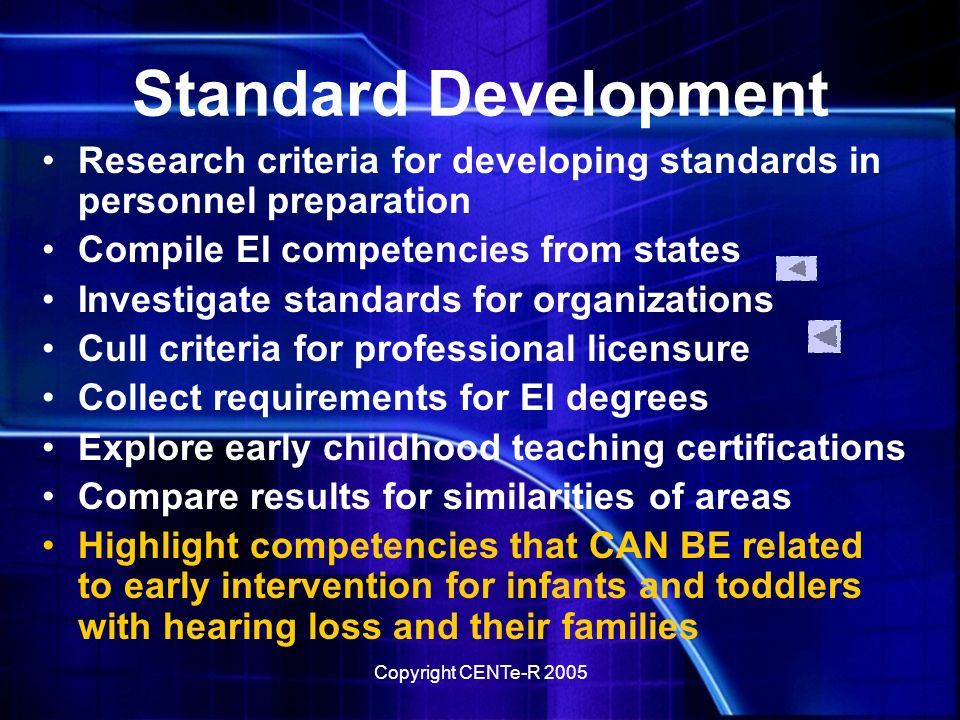 Copyright CENTe-R 2005 Standard Development Research criteria for developing standards in personnel preparation Compile EI competencies from states Investigate standards for organizations Cull criteria for professional licensure Collect requirements for EI degrees Explore early childhood teaching certifications Compare results for similarities of areas Highlight competencies that CAN BE related to early intervention for infants and toddlers with hearing loss and their families