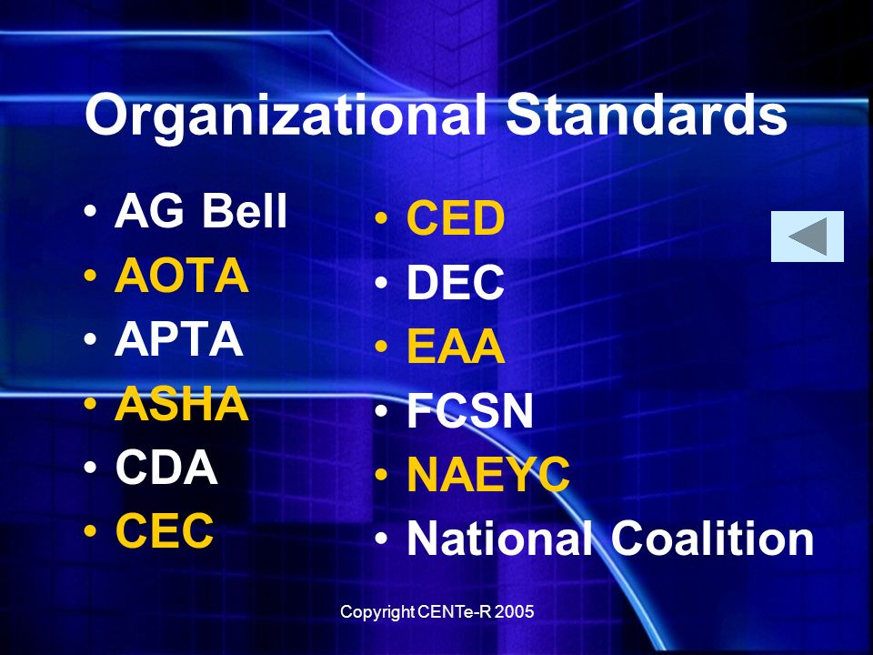 Copyright CENTe-R 2005 Organizational Standards AG Bell AOTA APTA ASHA CDA CEC CED DEC EAA FCSN NAEYC National Coalition
